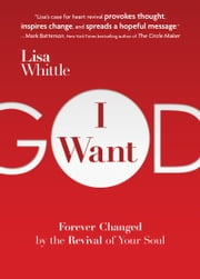 I Want God - Forever Changed by the Revival of Your Soul ebook by Lisa Whittle