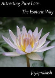 Attracting Pure Love: The Esoteric Way ebook by Jeyaprakash