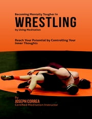 Becoming Mentally Tougher In Wrestling By Using Meditation: Reach Your Potential By Controlling Your Inner Thoughts ebook by Joseph Correa