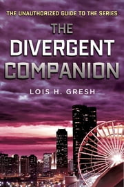 The Divergent Companion - The Unauthorized Guide to the Series ebook by Lois H. Gresh