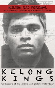 Kelong Kings: Confessions of the world's most prolific match-fixer ebook by Wilson Raj Perumal