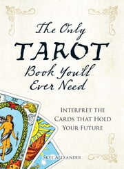 The Only Tarot Book You'll Ever Need - Gain insight and truth to help explain the past, present, and future. ebook by Skye Alexander