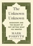 The Unknown Unknown - Bookshops and the delight of not getting what you wanted ebook by Mark Forsyth