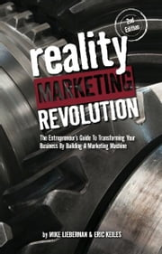 Reality Marketing Revolution: The Entrepreneur's Guide To Transforming Your Business By Building A Marketing Machine ebook by Mike Lieberman; Eric Keiles