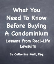 What You Need To Know Before Buying A Condominium - Lessons from Real-Life Lawsuits ebook by Catherine Park