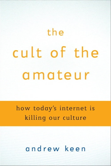 The Cult of the Amateur - How blogs, MySpace, YouTube, and the rest of today's user-generated media are destroying our economy, our culture, and our values ebook by Andrew Keen