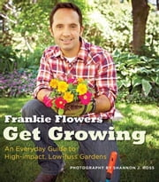 Get Growing - An Everyday Guide to High-impact, Low-fuss Gardens ebook by Frankie Flowers