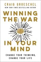 Winning the War in Your Mind - Change Your Thinking, Change Your Life ebook by