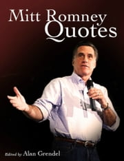 Mitt Romney Quotes - Patriotism, Policy & Plain Talk from the 2012 U.S. Republican Presidential Candidate ebook by Alan Grendel