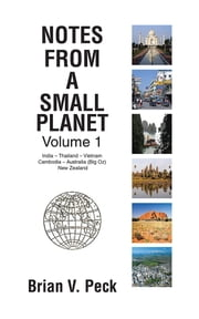 Notes from a Small Planet - Volume 1: India – Thailand – Vietnam – Cambodia – Australia (Big Oz) & New Zealand ebook by Brian V. Peck