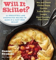 Will It Skillet? - 53 Irresistible and Unexpected Recipes to Make in a Cast-Iron Skillet ebook by Daniel Shumski