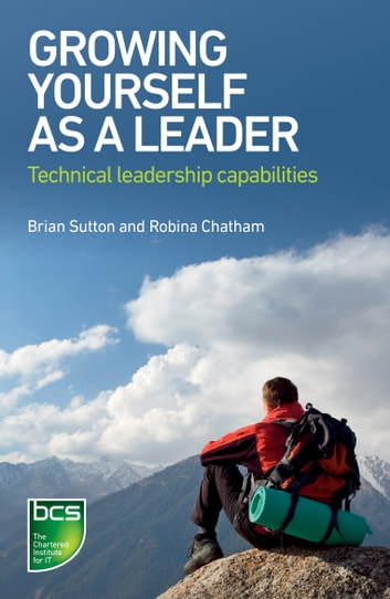 Growing Yourself As A Leader - Technical Leadership Capabilities ebook by Brian Sutton,Robina Chatham