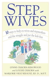 Stepwives - Ten Steps to Help Ex-Wives and Step-Mothers End the Struggle and Put the Kids First ebook by Louise Oxhorn, Lynne Oxhorn-Ringwood, Marjorie Krausz