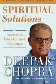 Spiritual Solutions - Answers to Life's Greatest Challenges ebook by Deepak Chopra