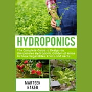 Hydroponics - The Complete Guide to Design an Inexpensive Hydroponics Garden at Home to Grow Vegetables, Fruits and Herbs audiobook by Marteen Baker