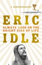 Always Look on the Bright Side of Life - A Sortabiography eBook by Eric Idle