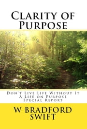 Clarity of Purpose: Don't Live Life without It - A Life On Purpose Special Report, #1 ebook by W. Bradford Swift