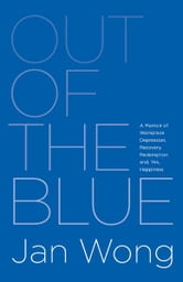 Out of the Blue: A Memoir of Workplace Depression, Recovery, Redemption and, Yes, Happiness ebook by Jan Wong