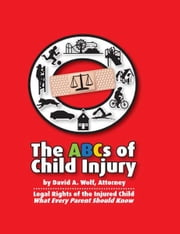 The ABCs of Child Injury - Legal Rights of the Injured Child - What Every Parent Should Know ebook by David A. Wolf
