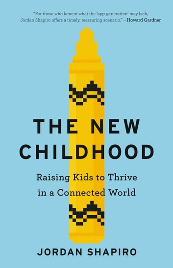 The New Childhood - Raising Kids to Thrive in a Connected World eBook by Jordan Shapiro