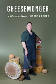 Cheesemonger - A Life on the Wedge ebook by Gordon Edgar