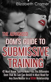 The Advanced Dom's Guide To Submissive Training - 42 Must-Know Tips To Make You The Billionaire DOM That No Sub Can Resist. A Must Read For Any Dom/Master In A BDSM Relationship ebook by Elizabeth Cramer
