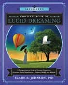Llewellyn's Complete Book of Lucid Dreaming - A Comprehensive Guide to Promote Creativity, Overcome Sleep Disturbances & Enhance Health and Wellness ebook by Clare R. Johnson, PhD