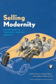 Selling Modernity - Advertising in Twentieth-Century Germany ebook by Pamela E. Swett,S. Jonathan Wiesen,Jonathan R. Zatlin,Victoria De Grazia