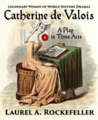 Catherine de Valois: A Play in Three Acts ebook by Laurel A. Rockefeller