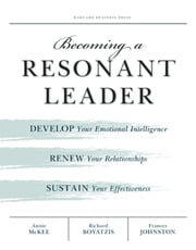 Becoming a Resonant Leader - Develop Your Emotional Intelligence, Renew Your Relationships, Sustain Your Effectiveness ebook by Annie McKee, Fran Johnston, Richard E. Boyatzis