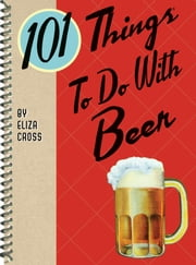101 Things to Do with Beer ebook by Eliza Cross