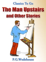 The Man Upstairs and Other Stories - Revised Edition of Original Version ebook by P. G. Wodehouse