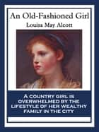 An Old-Fashioned Girl - With linked Table of Contents ebook by Louisa May Alcott