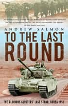 To The Last Round - The Epic British Stand on the Imjin River, Korea 1951 ebook by Andrew Salmon