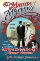 Masters of Mystery: The Strange Friendship of Arthur Conan Doyle and Harry Houdini ebook by Christopher Sandford