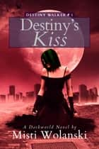Destiny's Kiss: a Darkworld Novel - Destiny Walker, #1 ebook by Misti Wolanski