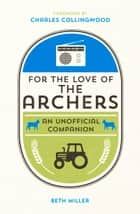 For the Love of The Archers - An Unofficial Companion ebook by Beth Miller
