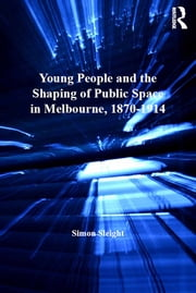 Young People and the Shaping of Public Space in Melbourne, 1870–1914 ebook by Simon Sleight