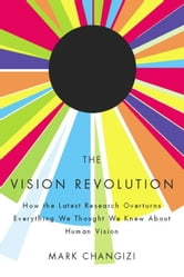 The Vision Revolution - How the Latest Research Overturns Everything We Thought We Knew About Human Vision ebook by Mark Changizi