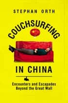 Couchsurfing in China - Encounters and Escapades Beyond the Great Wall ebook by Stephan Orth