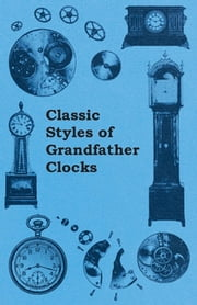 Classic Styles of Grandfather Clocks ebook by Anon.