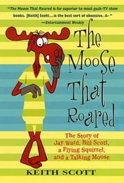 The Moose That Roared - The Story of Jay Ward, Bill Scott, a Flying Squirrel, and a Talking Moose ebook by Keith Scott