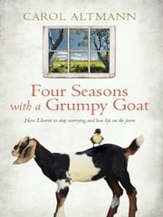 Four Seasons with a Grumpy Goat - How I learnt to stop worrying and love life on the farm ebook by Carol Altmann