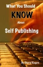 What You Should Know About Self Publishing ebook by Cheryl Rogers