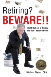 Retiring? Beware!! - Don't Run out of Money and Don't Become Bored- Revised 2015 Edition ebook by Michael Bivona, CPA