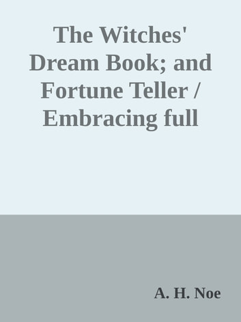 The Witches' Dream Book; and Fortune Teller / Embracing full and correct rules of divination concerning / dreams and visions, etc, etc ebook by A. H. Noe