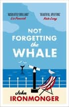 Not Forgetting The Whale - A heart-warming summer read set in Cornwall eBook by John Ironmonger