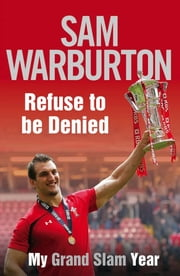 Refuse to be Denied: My Grand Slam Year ebook by Sam Warburton