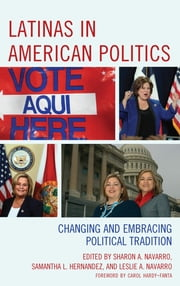 Latinas in American Politics - Changing and Embracing Political Tradition ebook by Sharon A. Navarro,Samantha L. Hernandez,Leslie A. Navarro,Tony Affigne,Ivy A. M. Cargile,John Garcia,Sarah Allen Gershon,Lizeth Gonzalez,Julia Marin Hellwege,Samantha L. Hernandez,Patricia D. Lopez,Jose Marichal,Jennifer L. Merolla,Jessica Lavariega Monforti,Leslie A. Navarro,Sharon A. Navarro,Jean Reith Schroedel,Christine Marie Sierra,Juan Urbano,Walter Clark Wilson,Carol Hardy-Fanta