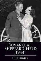 Romance at Sheppard Field 1944 ebook by Lili Ludwick